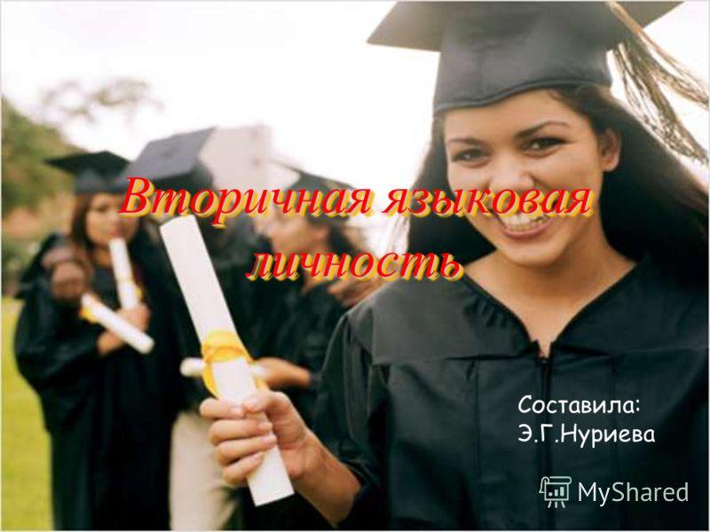 Вторичная языковая личность Вторичная языковая личность Составила: Э.Г.Нуриева