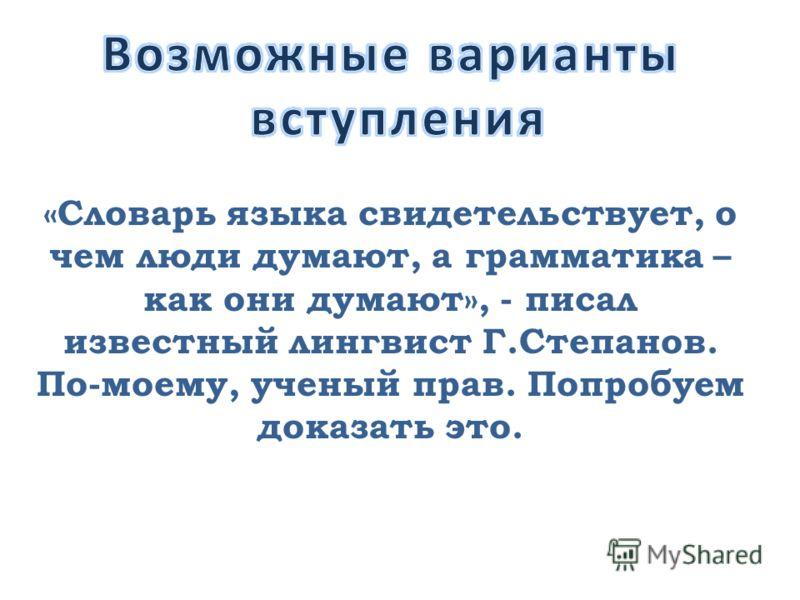 «Словарь языка свидетельствует, о чем люди думают, а грамматика – как они думают», - писал известный лингвист Г.Степанов. По-моему, ученый прав. Попробуем доказать это.