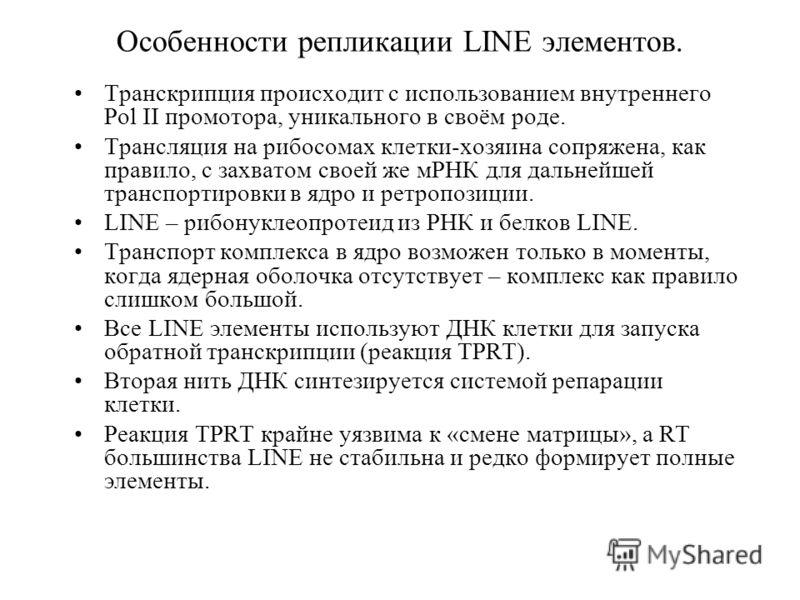 Особенности репликации LINE элементов. Транскрипция происходит с использованием внутреннего Pol II промотора, уникального в своём роде. Трансляция на рибосомах клетки-хозяина сопряжена, как правило, с захватом своей же мРНК для дальнейшей транспортир