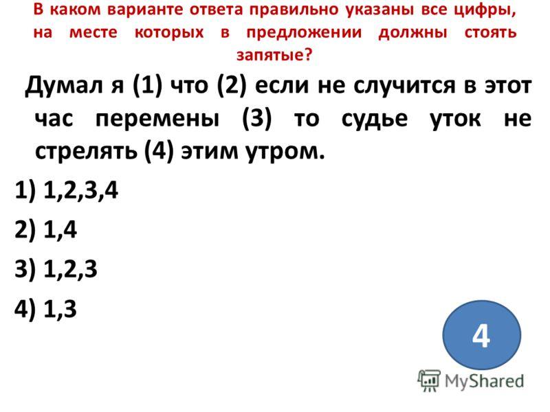 В каком варианте ответа правильно указаны все цифры, на месте которых в предложении должны стоять запятые? Думал я (1) что (2) если не случится в этот час перемены (3) то судье уток не стрелять (4) этим утром. 1) 1,2,3,4 2) 1,4 3) 1,2,3 4) 1,3 4