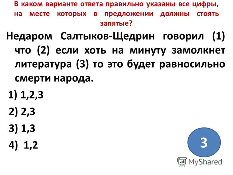 В каком варианте ответа правильно указаны все цифры, на месте которых в предложении должны стоять запятые? Недаром Салтыков-Щедрин говорил (1) что (2) если хоть на минуту замолкнет литература (3) то это будет равносильно смерти народа. 1) 1,2,3 2) 2,