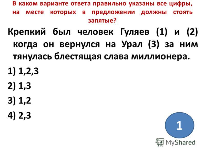 В каком варианте ответа правильно указаны все цифры, на месте которых в предложении должны стоять запятые? Крепкий был человек Гуляев (1) и (2) когда он вернулся на Урал (3) за ним тянулась блестящая слава миллионера. 1) 1,2,3 2) 1,3 3) 1,2 4) 2,3 1