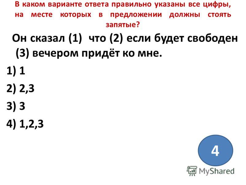 В каком варианте ответа правильно указаны все цифры, на месте которых в предложении должны стоять запятые? Он сказал (1) что (2) если будет свободен (3) вечером придёт ко мне. 1) 1 2) 2,3 3) 3 4) 1,2,3 4
