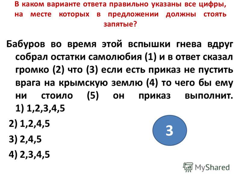 В каком варианте ответа правильно указаны все цифры, на месте которых в предложении должны стоять запятые? Бабуров во время этой вспышки гнева вдруг собрал остатки самолюбия (1) и в ответ сказал громко (2) что (3) если есть приказ не пустить врага на