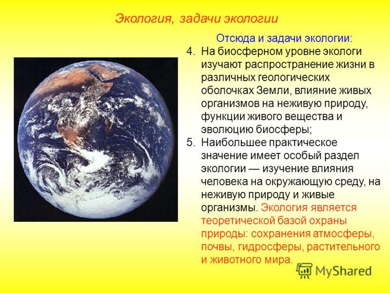 Отсюда и задачи экологии: 4.На биосферном уровне экологи изучают распространение жизни в различных геологических оболочках Земли, влияние живых организмов на неживую природу, функции живого вещества и эволюцию биосферы; 5.Наибольшее практическое знач