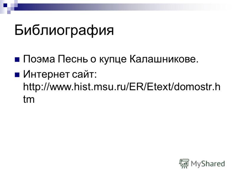 Библиография Поэма Песнь о купце Калашникове. Интернет сайт: http://www.hist.msu.ru/ER/Etext/domostr.h tm