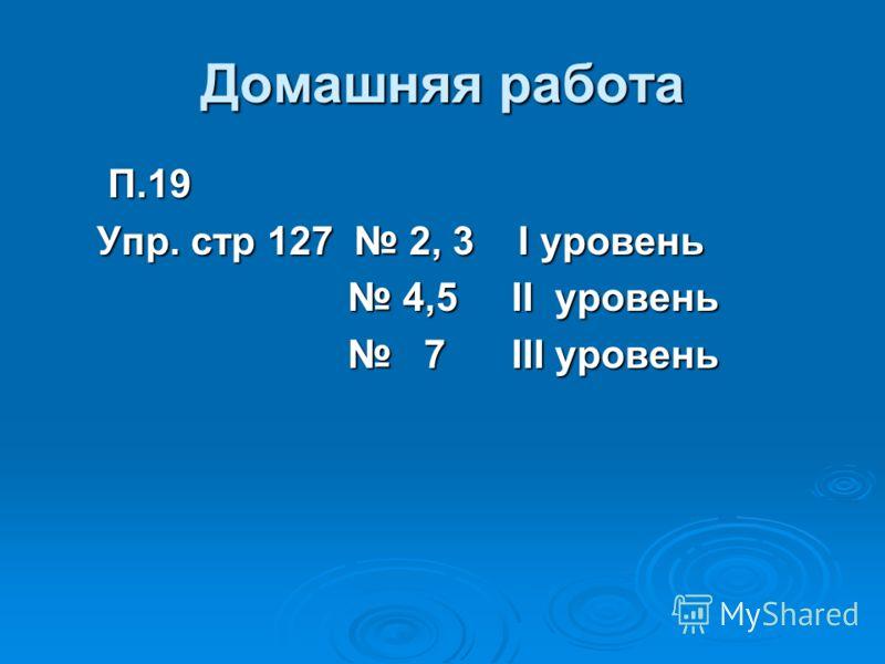 Домашняя работа П.19 П.19 Упр. стр 127 2, 3 I уровень Упр. стр 127 2, 3 I уровень 4,5 II уровень 4,5 II уровень 7 III уровень 7 III уровень