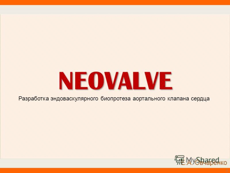 1 NEOVALVE Разработка эндоваскулярного биопротеза аортального клапана сердца Е.А. Овчаренко