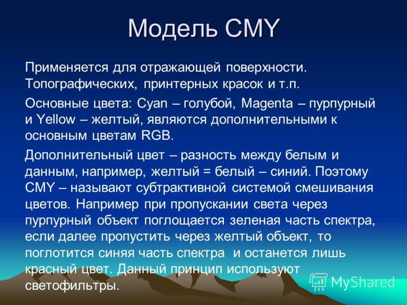 Модель CMY Применяется для отражающей поверхности. Топографических, принтерных красок и т.п. Основные цвета: Cyan – голубой, Magenta – пурпурный и Yellow – желтый, являются дополнительными к основным цветам RGB. Дополнительный цвет – разность между б