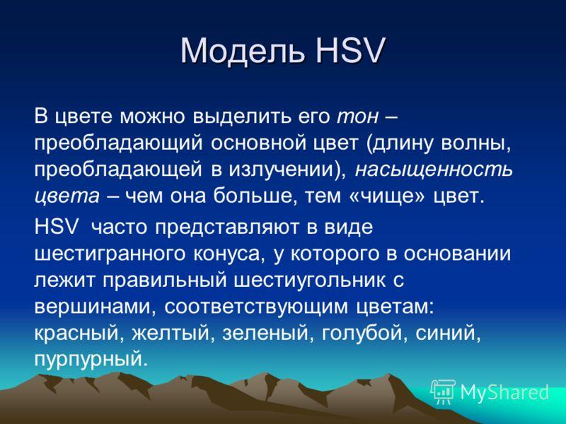 Модель HSV В цвете можно выделить его тон – преобладающий основной цвет (длину волны, преобладающей в излучении), насыщенность цвета – чем она больше, тем «чище» цвет. HSV часто представляют в виде шестигранного конуса, у которого в основании лежит п