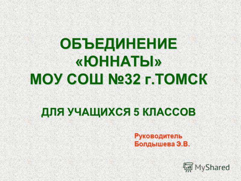 ОБЪЕДИНЕНИЕ «ЮННАТЫ» МОУ СОШ 32 г.ТОМСК ДЛЯ УЧАЩИХСЯ 5 КЛАССОВ Руководитель Болдышева Э.В.