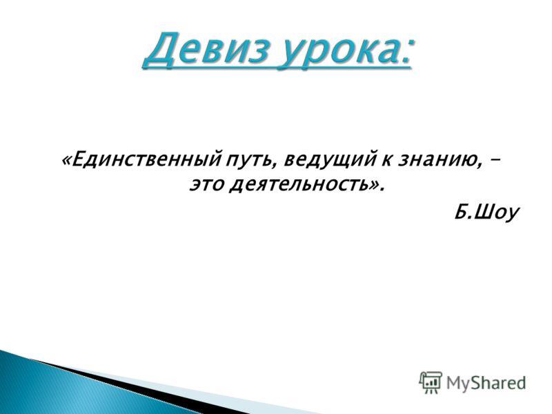 «Единственный путь, ведущий к знанию, - это деятельность». Б.Шоу