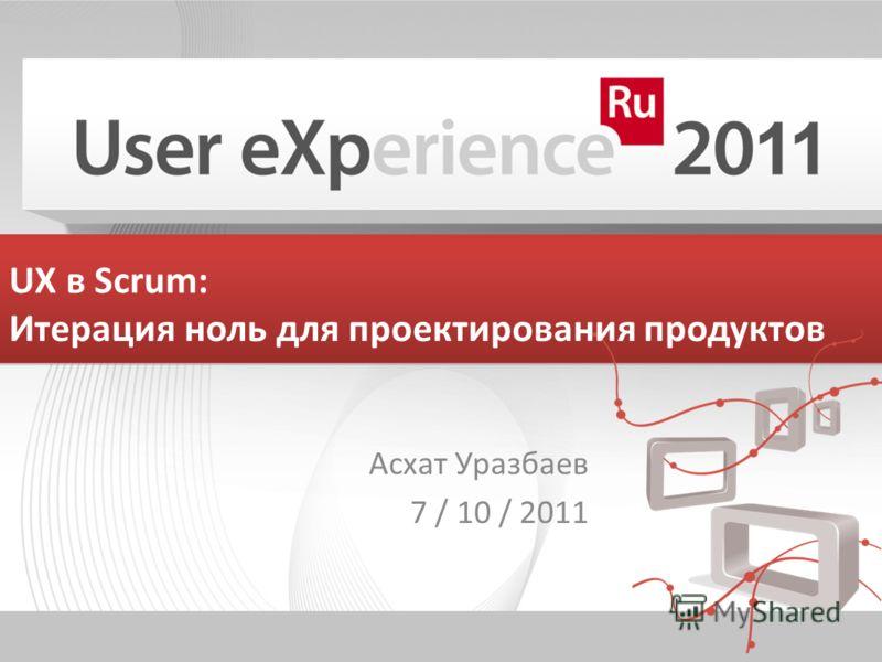 UX в Scrum: Итерация ноль для проектирования продуктов Асхат Уразбаев 7 / 10 / 2011
