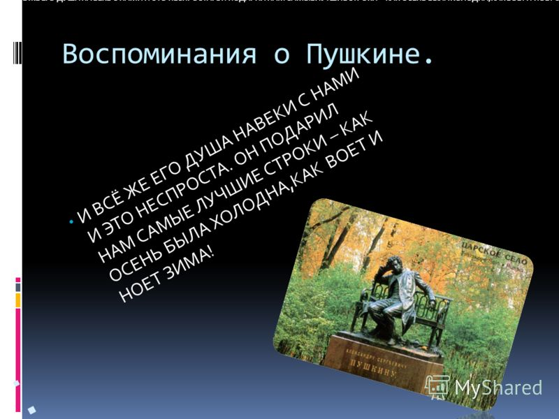 Воспоминания о Пушкине. И ВСЁ ЖЕ ЕГО ДУША НА ВЕКЕ С НАМИ И ЭТО НЕСПРОСТА. ОН ПОДАРИЛ НАМ САМЫЕ ЛУТШИЕ СТРОКИ – КАК ОСЕНЬ БЫЛА ХОЛОДНА,КАК ВОЕТ И НОЕТ ЗИМА! И ВСЁ ЖЕ ЕГО ДУША НАВЕКИ С НАМИ И ЭТО НЕСПРОСТА. ОН ПОДАРИЛ НАМ САМЫЕ ЛУЧШИЕ СТРОКИ – КАК ОСЕН