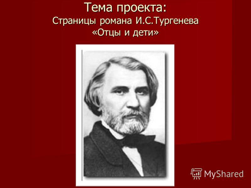 Тема проекта: Страницы романа И.С.Тургенева «Отцы и дети» Цель проекта: