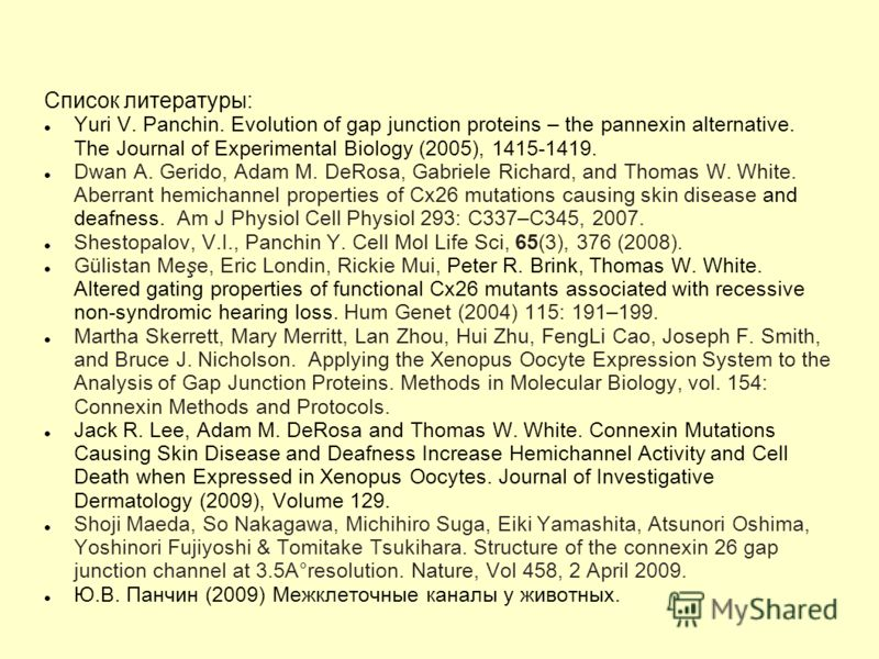 Список литературы: Yuri V. Panchin. Evolution of gap junction proteins – the pannexin alternative. The Journal of Experimental Biology (2005), 1415-1419. Dwan A. Gerido, Adam M. DeRosa, Gabriele Richard, and Thomas W. White. Aberrant hemichannel prop