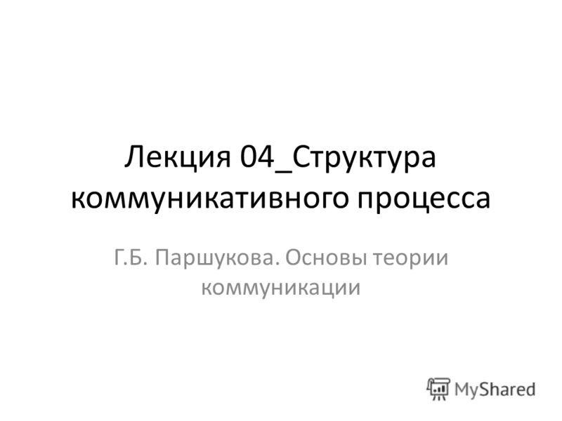 Лекция 04_Структура коммуникативного процесса Г.Б. Паршукова. Основы теории коммуникации