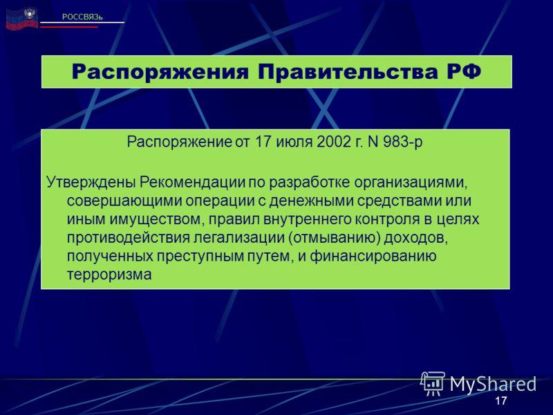17 Распоряжения Правительства РФ Распоряжение от 17 июля 2002 г. N 983-р Утверждены Рекомендации по разработке организациями, совершающими операции с денежными средствами или иным имуществом, правил внутреннего контроля в целях противодействия легали