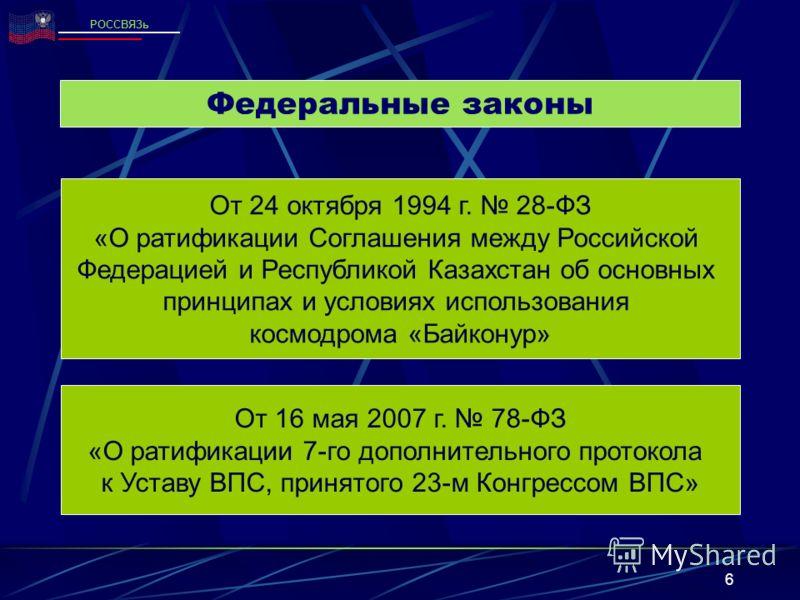 6 Федеральные законы РОССВЯЗь От 24 октября 1994 г. 28-ФЗ «О ратификации Соглашения между Российской Федерацией и Республикой Казахстан об основных принципах и условиях использования космодрома «Байконур» От 16 мая 2007 г. 78-ФЗ «О ратификации 7-го д