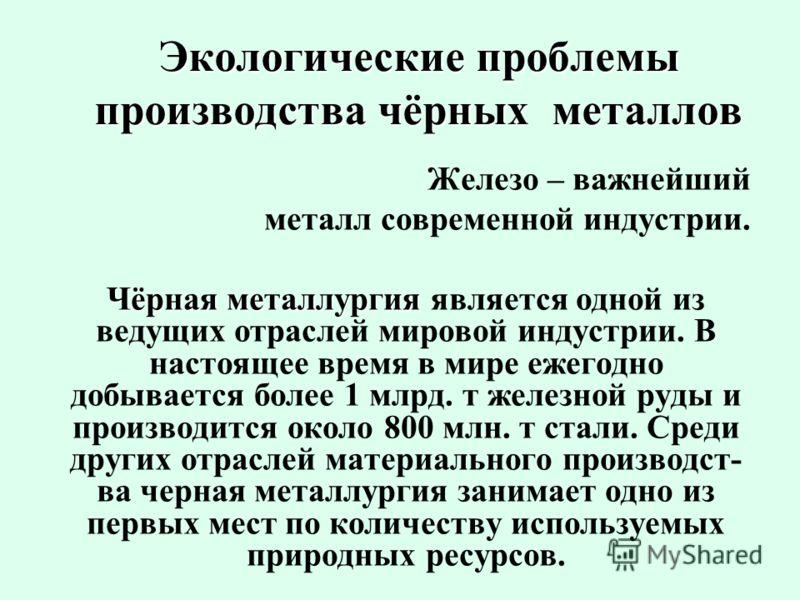 Экологические проблемы производства чёрных металлов Железо – важнейший металл современной индустрии. Чёрная металлургия Чёрная металлургия является одной из ведущих отраслей мировой индустрии. В настоящее время в мире ежегодно добывается более 1 млрд