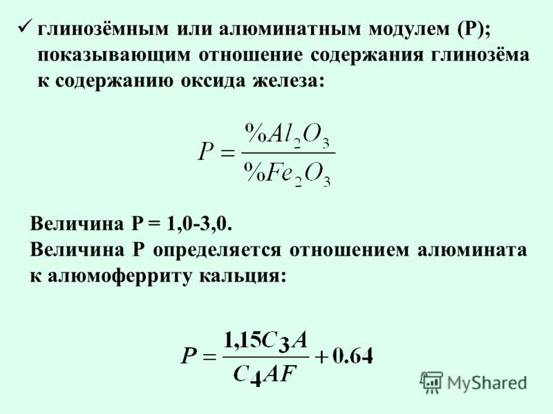 глинозёмным или алюминатным модулем (Р); глинозёмным или алюминатным модулем (Р); показывающим отношение содержания глинозёма к содержанию оксида железа: Величина P = 1,0-3,0. Величина Р определяется отношением алюмината к алюмоферриту кальция: