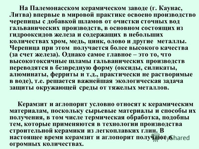 На Палемонасском керамическом заводе (г. Каунас, Литва) впервые в мировой практике освоено производство черепицы с добавкой шламов от очистки сточных вод гальванических производств, в основном состоящих из гидрооксидов железа и содержащих в небольших