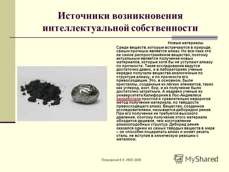 Покровский К.К. ИМО 20082 Источники возникновения интеллектуальной собственности Новые материалы Среди веществ, которые встречаются в природе, самым прочным является алмаз. Но все-таки это не самое распространённое вещество, поэтому актуальным являет