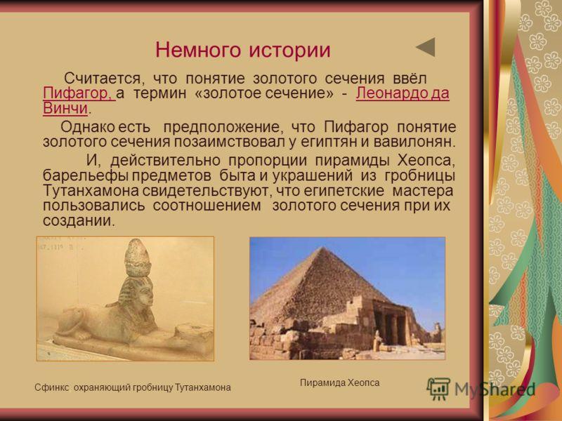 Немного истории Считается, что понятие золотого сечения ввёл Пифагор, а термин «золотое сечение» - Леонардо да Винчи. Пифагор, Леонардо да Винчи Однако есть предположение, что Пифагор понятие золотого сечения позаимствовал у египтян и вавилонян. И, д
