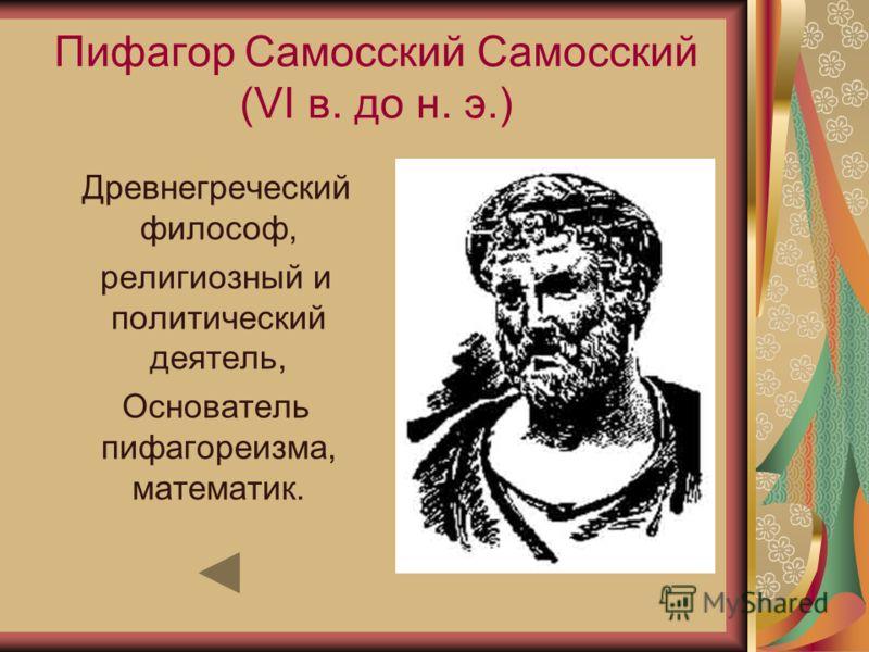 Пифагор Самосский Самосский (VI в. до н. э.) Древнегреческий философ, религиозный и политический деятель, Основатель пифагореизма, математик.