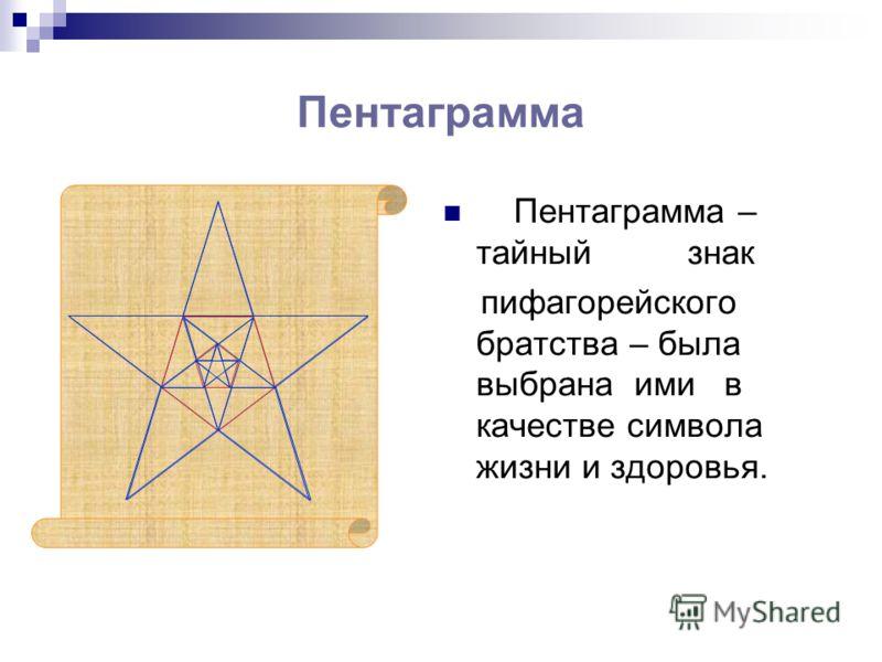 Пентаграмма Пентаграмма – тайный знак пифагорейского братства – была выбрана ими в качестве символа жизни и здоровья.