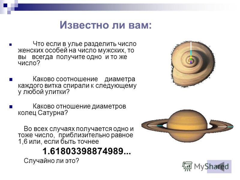 Известно ли вам: Что если в улье разделить число женских особей на число мужских, то вы всегда получите одно и то же число? Каково соотношение диаметра каждого витка спирали к следующему у любой улитки? Каково отношение диаметров колец Сатурна? Во вс