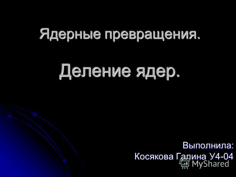 Ядерные превращения. Деление ядер. Выполнила: Косякова Галина У4-04