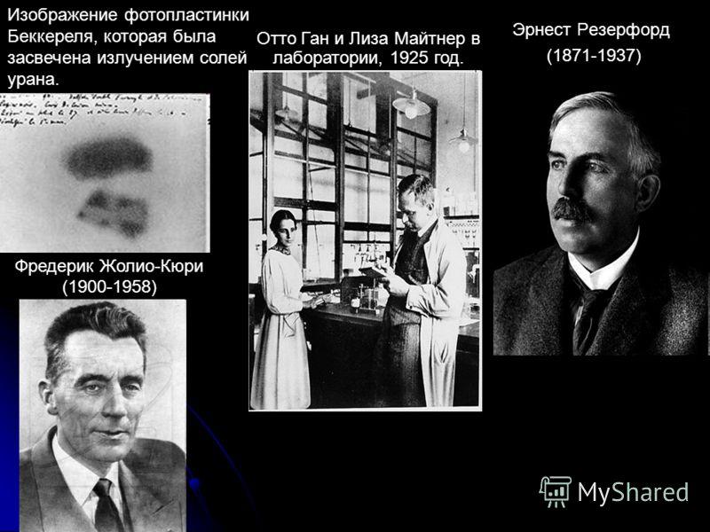 Изображение фотопластинки Беккереля, которая была засвечена излучением солей урана. Эрнест Резерфорд (1871-1937) Отто Ган и Лиза Майтнер в лаборатории, 1925 год. Фредерик Жолио-Кюри (1900-1958)