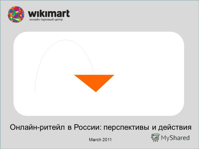 Онлайн-ритейл в России: перспективы и действия March 2011