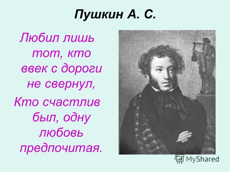 Пушкин А. С. Любил лишь тот, кто ввек с дороги не свернул, Кто счастлив был, одну любовь предпочитая.