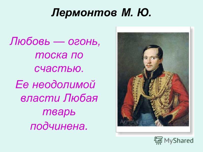 Лермонтов М. Ю. Любовь огонь, тоска по счастью. Ее неодолимой власти Любая тварь подчинена.