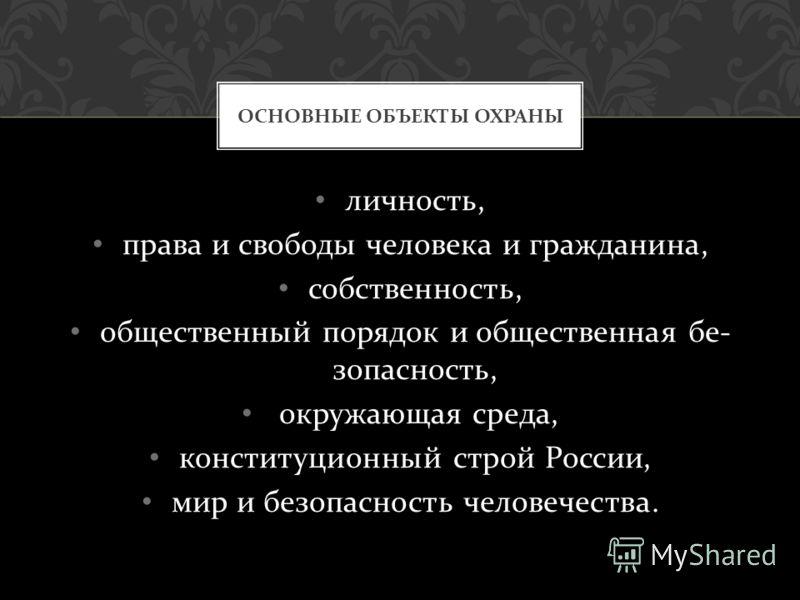 личность, права и свободы человека и граж  данина, собственность, общественный порядок и общественная бе  зопасность, окружающая среда, конституционный строй России, мир и безопасность человечества. ОСНОВНЫЕ ОБЪЕКТЫ ОХРАНЫ
