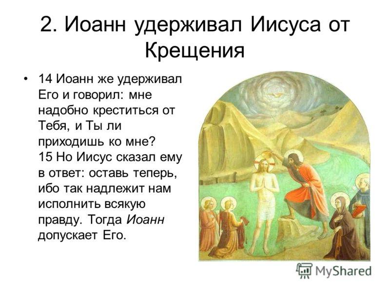 2. Иоанн удерживал Иисуса от Крещения 14 Иоанн же удерживал Его и говорил: мне надобно креститься от Тебя, и Ты ли приходишь ко мне? 15 Но Иисус сказал ему в ответ: оставь теперь, ибо так надлежит нам исполнить всякую правду. Тогда Иоанн допускает Ег