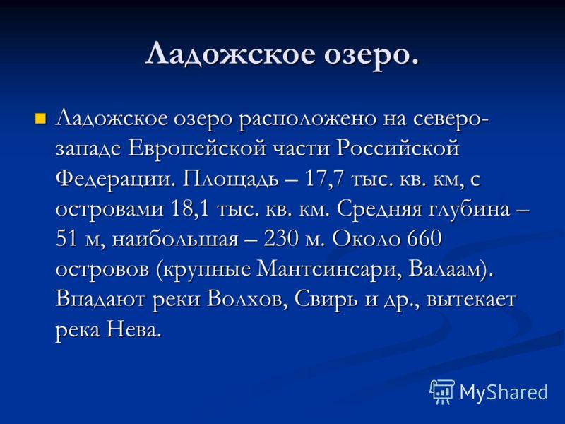 Ладожское озеро. Ладожское озеро расположено на северо- западе Европейской части Российской Федерации. Площадь – 17,7 тыс. кв. км, с островами 18,1 тыс. кв. км. Средняя глубина – 51 м, наибольшая – 230 м. Около 660 островов (крупные Мантсинсари, Вала