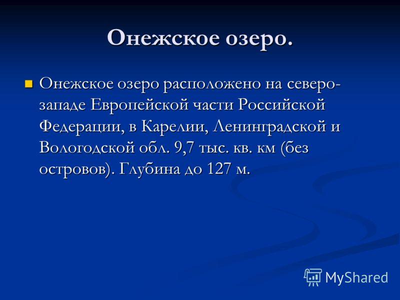 Онежское озеро. Онежское озеро расположено на северо- западе Европейской части Российской Федерации, в Карелии, Ленинградской и Вологодской обл. 9,7 тыс. кв. км (без островов). Глубина до 127 м. Онежское озеро расположено на северо- западе Европейско