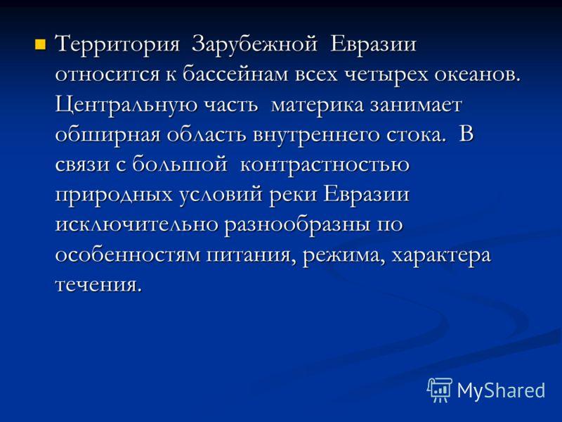 Территория Зарубежной Евразии относится к бассейнам всех четырех океанов. Центральную часть материка занимает обширная область внутреннего стока. В связи с большой контрастностью природных условий реки Евразии исключительно разнообразны по особенност