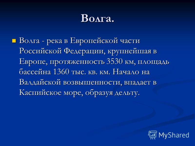 Волга. Волга - река в Европейской части Российской Федерации, крупнейшая в Европе, протяженность 3530 км, площадь бассейна 1360 тыс. кв. км. Начало на Валдайской возвышенности, впадает в Каспийское море, образуя дельту. Волга - река в Европейской час