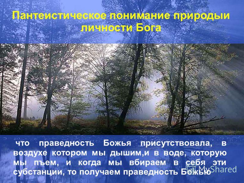 Пантеистическое понимание природыи личности Бога что праведность Божья присутствовала, в воздухе котором мы дышим,и в воде, которую мы пъем, и когда мы вбираем в себя эти субстанции, то получаем праведность Божью