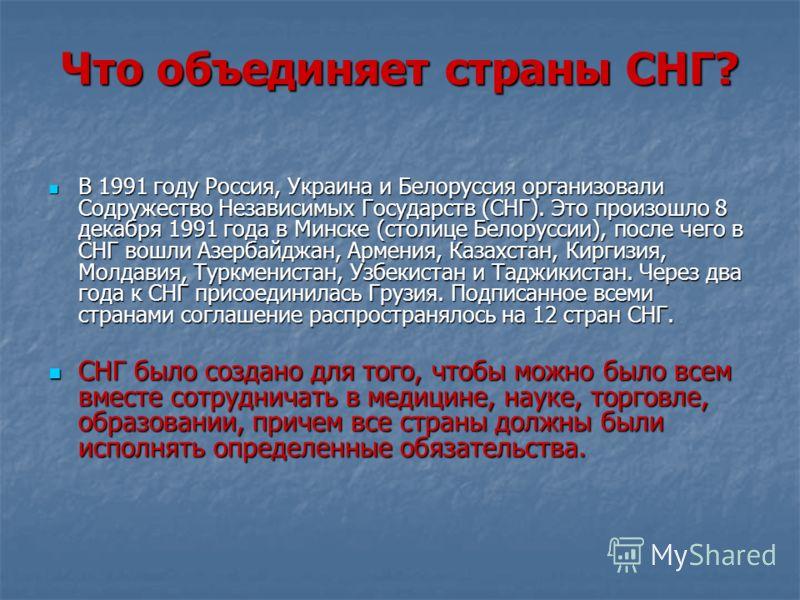 Что объединяет страны СНГ? В 1991 году Россия, Украина и Белоруссия организовали Содружество Независимых Государств (СНГ). Это произошло 8 декабря 1991 года в Минске (столице Белоруссии), после чего в СНГ вошли Азербайджан, Армения, Казахстан, Киргиз