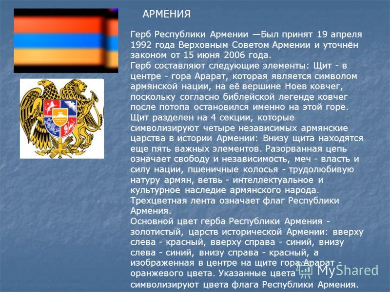 АРМЕНИЯ ерб Рeспублики Армeнии один из государственн ых символов Республики Армения. Был принят 19 апреля 1992 года Верховным Советом Армении и уточнён законом от 15 июня 2006 года. В основу современного герба положен герб Первой Республики Армении (