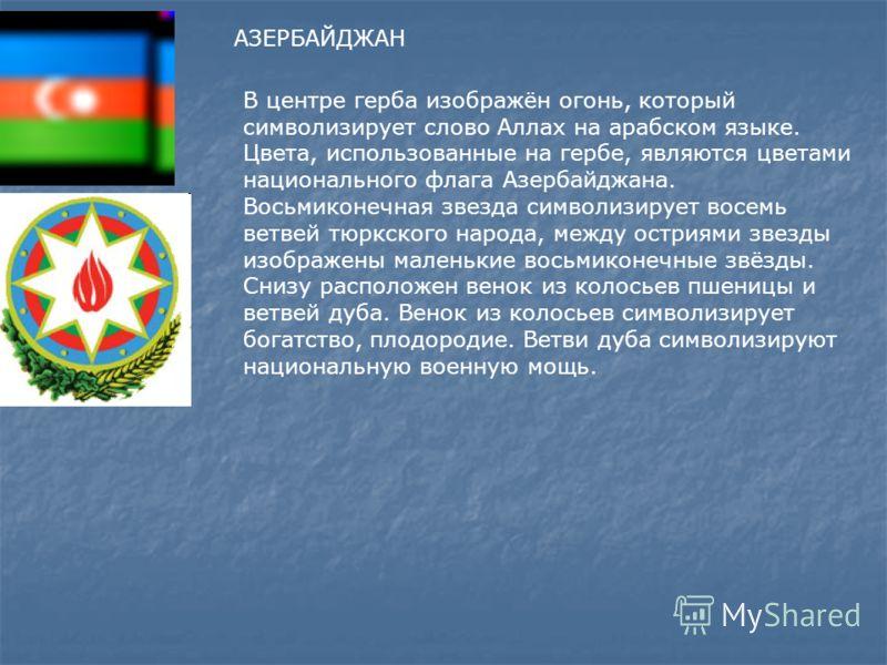 АЗЕРБАЙДЖАН В центре герба изображён огонь, который символизирует слово Аллах на арабском языке. Цвета, использованные на гербе, являются цветами национального флага Азербайджана. Восьмиконечная звезда символизирует восемь ветвей тюркского народа, ме