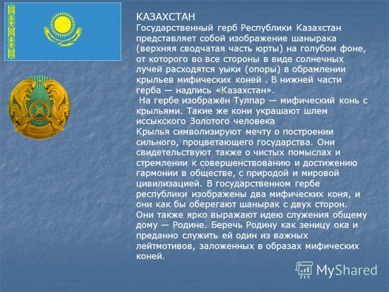 КАЗАХСТАН Государственный герб Республики Казахстан представляет собой изображение шанырака (верхняя сводчатая часть юрты) на голубом фоне, от которого во все стороны в виде солнечных лучей расходятся уыки (опоры) в обрамлении крыльев мифических коне