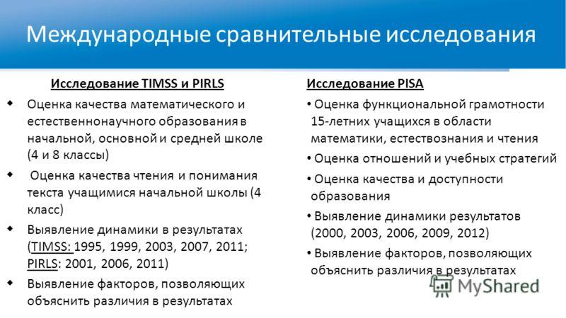 Международные сравнительные исследования Исследование TIMSS и PIRLS Оценка качества математического и естественнонаучного образования в начальной, основной и средней школе (4 и 8 классы) Оценка качества чтения и понимания текста учащимися начальной ш
