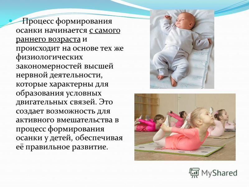 Процесс формирования осанки начинается с самого раннего возраста и происходит на основе тех же физиологических закономерностей высшей нервной деятельности, которые характерны для образования условных двигательных связей. Это создает возможность для а