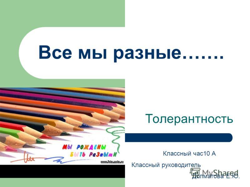 Все мы разные……. Толерантность Классный час10 А Классный руководитель Долматова Е.Ю.